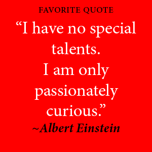 "Dr. Huang's favorite quote: ""I have no special talents. I am only passionately curious."" by Albert Einstein"